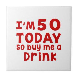 I Am 50 Today So Buy Me A Drink Ceramic Tile