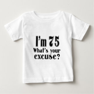 I AM 75 WHAT IS YOUR EXCUSE ? BABY T-Shirt