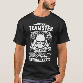 I Am A Teamster Because I Don't Mind Hard Work T-Shirt