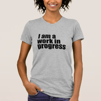 I am a work in progress tee shirts