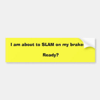 I am about to SLAM on my brakes !! Ready? Bumper Sticker