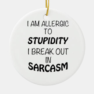 I am Allergic To Stupidity I Break Out In Sarcasm Ceramic Ornament