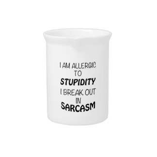 I am Allergic To Stupidity I Break Out In Sarcasm Pitcher