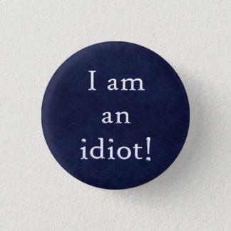 I am an idiot! 1 inch round button
