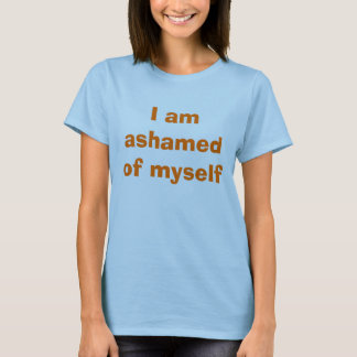 I am ashamed of myself T-Shirt