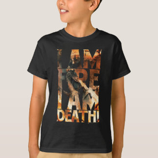 I Am Fire I Am Death! T-Shirt