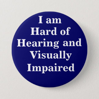 I am Hard of Hearing and Visually Impaired 3 Inch Round Button