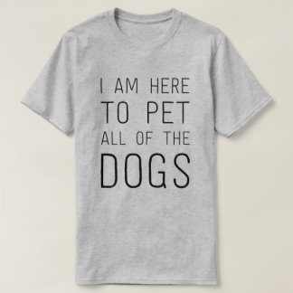 I am here to pet all of the dogs T-Shirt