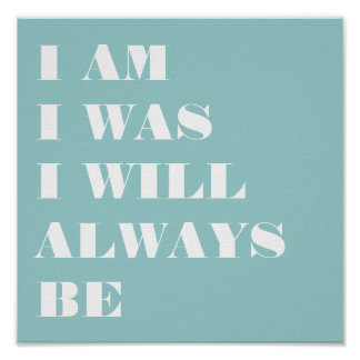 I AM. I WAS. I WILL ALWAYS BE. POSTER