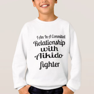 I Am In A Committed Relationship With Aikido Fight Sweatshirt