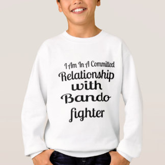 I Am In A Committed Relationship With Bando Fighte Sweatshirt