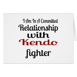 I Am In A Committed Relationship With Kendo Fighte Card