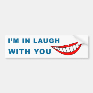 I Am In Laugh With You Bumper Sticker