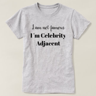 I am not Famous  I'm Celebrity Adjacent T-Shirt