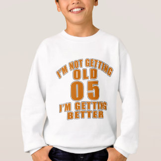 I AM  NOT GETTING OLD 05 I AM GETTING BETTER SWEATSHIRT