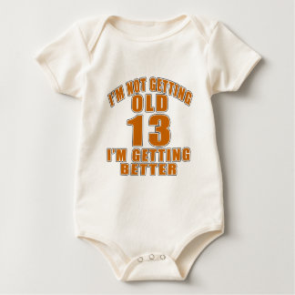 I AM  NOT GETTING OLD 13 I AM GETTING BETTER BABY BODYSUIT