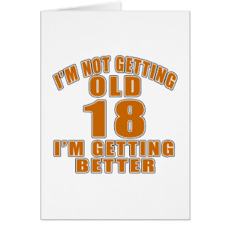 I AM  NOT GETTING OLD 18 I AM GETTING BETTER CARD