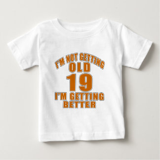 I AM  NOT GETTING OLD 19 I AM GETTING BETTER BABY T-Shirt