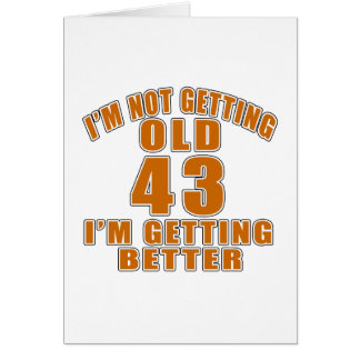 I AM  NOT GETTING OLD 43 I AM GETTING BETTER CARD