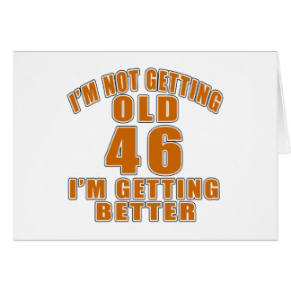 I AM  NOT GETTING OLD 46 I AM GETTING BETTER CARD