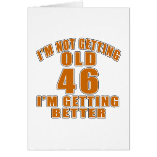 I AM  NOT GETTING OLD 46 I AM GETTING BETTER GREETING CARD