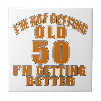 I AM  NOT GETTING OLD 50 I AM GETTING BETTER CERAMIC TILE