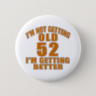 I AM  NOT GETTING OLD 52 I AM GETTING BETTER 2 INCH ROUND BUTTON