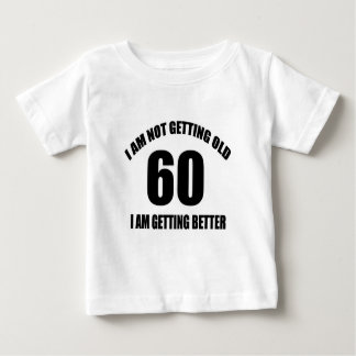 I Am Not Getting Old 60 I Am Getting Better Baby T-Shirt