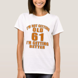 I AM  NOT GETTING OLD 61 I AM GETTING BETTER T-Shirt