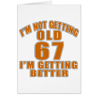 I AM  NOT GETTING OLD 67 I AM GETTING BETTER CARD