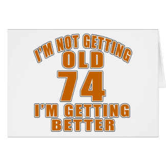 I AM  NOT GETTING OLD 74 I AM GETTING BETTER CARD