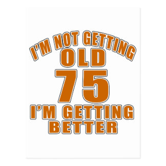 I AM  NOT GETTING OLD 75 I AM GETTING BETTER POSTCARD
