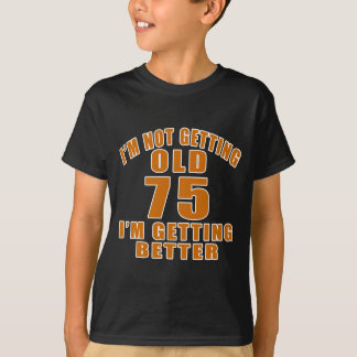 I AM  NOT GETTING OLD 75 I AM GETTING BETTER T-Shirt
