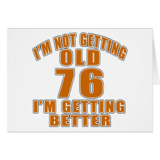I AM  NOT GETTING OLD 76 I AM GETTING BETTER CARD