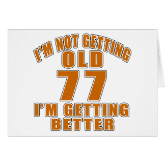 I AM  NOT GETTING OLD 77 I AM GETTING BETTER CARD