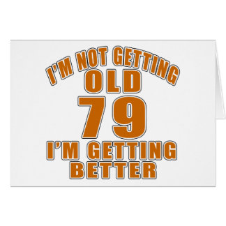 I AM  NOT GETTING OLD 79 I AM GETTING BETTER CARD