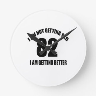 I Am Not Getting Old 82 I Am Getting Better Round Clock