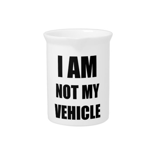 I am not my vehicle drink pitcher