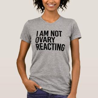 I AM NOT OVARY REACTING - T-Shirt