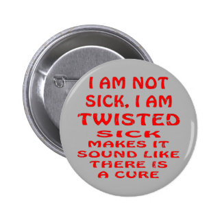 I Am Not Sick I Am Twisted 2 Inch Round Button