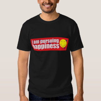 I am pursuing happiness t shirts