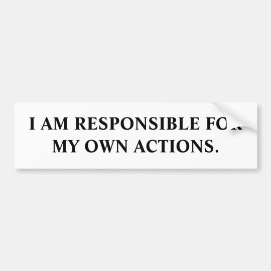 I AM RESPONSIBLE FOR MY OWN ACTIONS. BUMPER STICKER