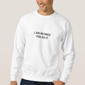 I AM RETIRED                                   ... SWEATSHIRT