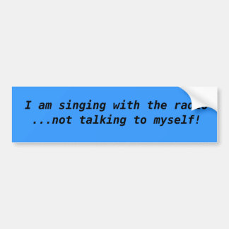 I am singing with the radio  ...not talking to ... bumper sticker