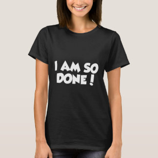 I AM SO DONE! T-Shirt