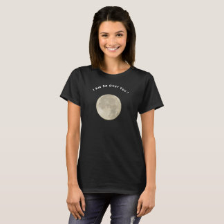 I Am So Over You! T-Shirt
