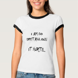 I AM SO SPECTACULOUS!, IT HURTS... T-Shirt