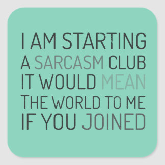 I am starting a sarcasm club. Join me! Square Sticker