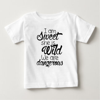 i am SWEET she is WILD .. we are DANGEROUS Baby T-Shirt