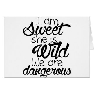 i am SWEET she is WILD .. we are DANGEROUS Card